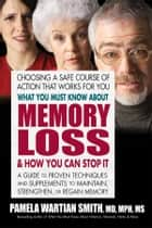 What You Must Know About Memory Loss and How You Can Stop It - A Guide to Proven Techniques and Supplements to Maintain, Strengthen, or Regain Memory ebook by Pamela Wartian Smith