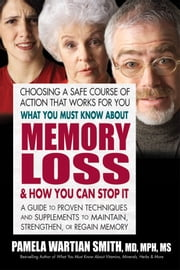 What You Must Know About Memory Loss & How You Can Stop It - A Guide to Proven Techniques and Supplements to Maintain, Strengthen, or Regain Memory ebook by Pamela Wartian Smith