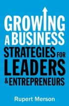 Growing a Business - Strategies for leaders and entrepreneurs ebook by Rupert Merson
