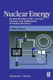 Nuclear Energy: An Introduction to the Concepts, Systems, and Applications of Nuclear Processes ebook by Murray, Raymond