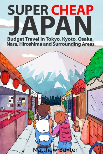Super Cheap Japan: Budget Travel in Tokyo, Kyoto, Osaka, Nara, Hiroshima and Surrounding Areas ebook by Matthew Baxter
