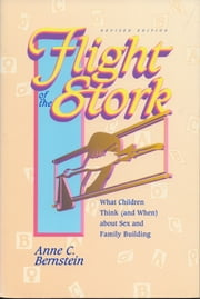 Flight of the Stork: What Children Think (and When) about Sex and Family Building ebook by Anne C Bernstein