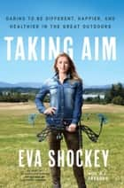 Taking Aim - Daring to Be Different, Happier, and Healthier in the Great Outdoors ebook by Eva Shockey, A. J. Gregory