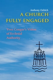 A Church Fully Engaged - Yves Congar's Vision of Ecclesial Authority ebook by Fr. Anthony Oelrich