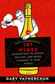 Gary Vaynerchuk's 101 Wines: Guaranteed to Inspire Delight and Bring Thunder to Your World - Guaranteed to Inspire, Delight, and Bring Thunder to Your World ebook by Gary Vaynerchuk