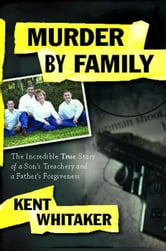 Murder by Family - The Incredible True Story of a Son's Treachery and a Father's Forgiveness ebook by Kent Whitaker
