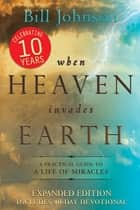 When Heaven Invades Earth Expanded Edition - A Practical Guide to a Life of Miracles eBook by Bill Johnson