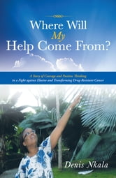 Where Will My Help Come From? - A Story of Courage and Positive Thinking in a Fight against Elusive and Transforming Drug-Resistant Cancer ebook by Denis Nkala