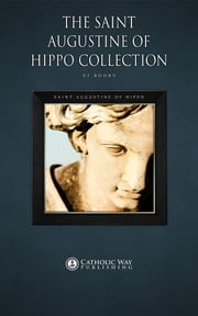 The Saint Augustine of Hippo Collection [53 Books] ebook by Catholic Way Publishing,Saint Augustine of Hippo