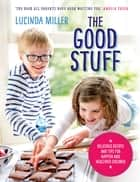 The Good Stuff - Delicious recipes and tips for happier and healthier children ebook by Lucinda Miller