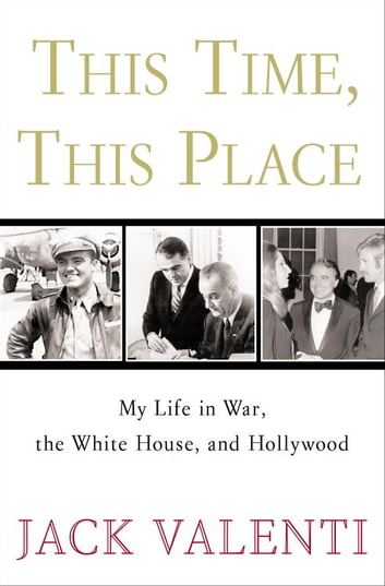 This Time, This Place - My Life in War, the White House, and Hollywood ebook by Jack Valenti