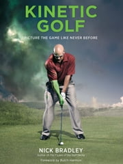 Kinetic Golf - Picture the Game Like Never Before ebook by Nick Bradley,Butch Harmon