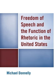 Freedom of Speech and the Function of Rhetoric in the United States ebook by Michael Donnelly