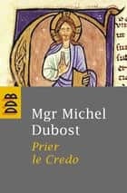 Prier le Credo eBook by Mgr Michel Dubost