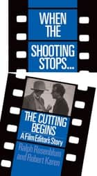When The Shooting Stops ... The Cutting Begins - A Film Editor's Story ebook by Ralph Rosenblum, Robert Karen