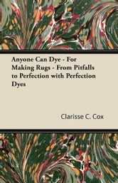 Anyone Can Dye - For Making Rugs - From Pitfalls to Perfection with Perfection Dyes ebook by Clarisse C. Cox,