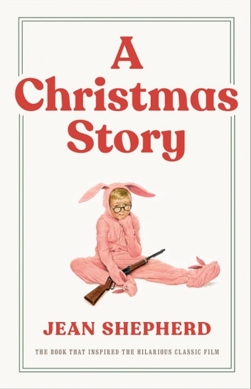A Christmas Story - The Book That Inspired the Hilarious Classic Film ebook by Jean Shepherd