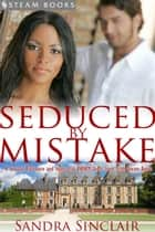 Seduced by Mistake - A Sensual Billionaire and Interracial BWWM Erotic Romance from Steam Books ebook by Sandra Sinclair, Steam Books
