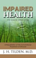Impaired Health - Its cause and cure ebook by M.d., J. H. Tilden