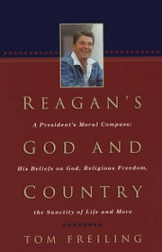 Reagan's God and Country - A President's Moral Compass: His Beliefs on God, Religious Freedom, the Sanctity of Life and More ebook by Tom Freiling