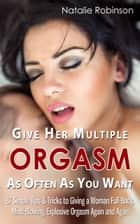 Give Her Multiple Orgasm As Often As You Want - 87 Simple Tips & Tricks to Giving a Woman Full-Body, Mind-Blowing, Explosive Orgasm Again and Again ebook by Natalie Robinson