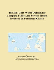 The 2011-2016 World Outlook for Complete Utility Line Service Trucks Produced on Purchased Chassis ebook by ICON Group International, Inc.