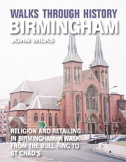 Walks Through History - Birmingham: Religion and retailing in Birmingham: a walk from the Bull Ring to St Chads ebook by John Wilks