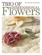 Trio of Dimensional Flowers - Create 3 beautiful three-dimentional flowers using machine quilting, patchwork and applique techniques ebook by Pauline Ineson