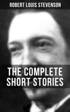 THE COMPLETE SHORT STORIES OF R. L. STEVENSON - From the prolific Scottish novelist, poet, essayist, and travel writer, author of Treasure Island, The Strange Case of Dr. Jekyll and Mr. Hyde, Kidnapped and Catriona ebook by Robert Louis Stevenson