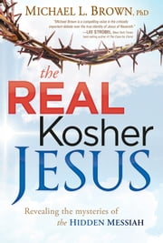 The Real Kosher Jesus - Revealing the mysteries of the hidden Messiah ebook by Michael L. Brown