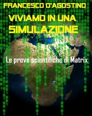 Viviamo in una simulazione. Le prove scientifiche di Matrix ebook by Francesco D'Agostino