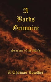 A Bards Grimoire - Seasons of the Mind ebook by A Thomas Lowther