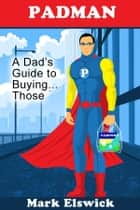 Padman: A Dad's Guide to Buying . . . Those ebook by Mark Elswick