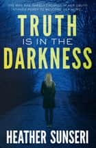 Truth is in the Darkness ebook by Heather Sunseri