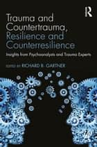 Trauma and Countertrauma, Resilience and Counterresilience - Insights from Psychoanalysts and Trauma Experts ebook by Richard B. Gartner
