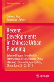 Recent Developments in Chinese Urban Planning - Selected Papers from the 8th International Association for China Planning Conference, Guangzhou, China, June 21 - 22, 2014 ebook by Qisheng Pan,Jason Cao