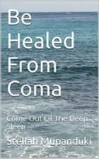Be Healed From Coma - Come Out Of The Deep Sleep ebook by Stellah Mupanduki