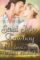 Steal Me, Cowboy ebook by Lacey Wolfe