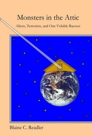 Monsters in the Attic: Aliens, Terrorists, and One Voluble Raccoon ebook by Blaine Readler