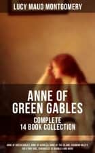 ANNE OF GREEN GABLES - Complete 14 Book Collection: Anne of Green Gables, Anne of Avonlea, Anne of the Island, Rainbow Valley, The Story Girl, Chronicles of Avonlea and more - Including Letters and Autobiography of Lucy Maud Montgomery ebook by Lucy Maud Montgomery