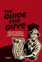 The Guide for Guys - An Extremely Useful Manual for Old Boys and Young Men ebook by Michael Powell