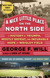 A Nice Little Place on the North Side - Wrigley Field at One Hundred ebook by George Will