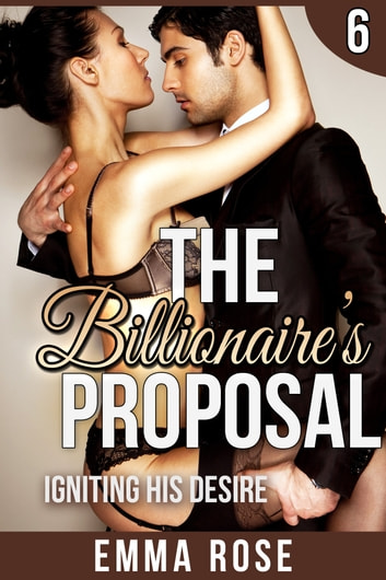Igniting His Desire: The Billionaire's Proposal 6 ebook by Emma Rose