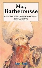 Moi, Barberousse - Pirate et roi de Barbarie ebook by Nicolas Wintz,Claudine Roland,Didier Gros Jean