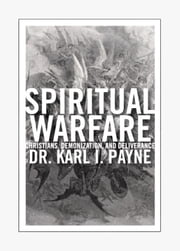 Spiritual Warfare - Christians, Demonization and Deliverance ebook by Dr. Karl Payne