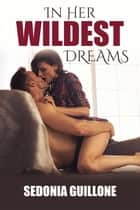 In Her Wildest Dreams ebook by Sedonia Guillone