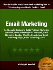 Email Marketing - An Absolute Beginner's Guide To Email Marketing Software, Email Marketing Best Practices, Email Marketing Tips For Effective Newsletters, Email Marketing Mogul, Email Marketing A To Z ebook by Christy M. Kendall