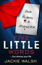 Five Little Words - A completely gripping, fast-paced thriller ebook by Jackie Walsh