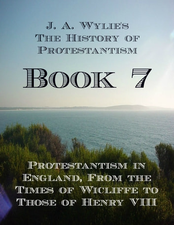 Protestantism in England, From the Times of Wicliffe to Those of Henry VIII: Book 7 ebook by James Aitken Wylie