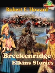 The Breckenridge Elkins Stories, A Collection of Western Short Stories - 21 Western Short Stories ebook by Robert E. Howard